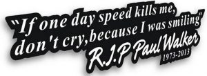 if one day speed kills me don't cry because i was smiling